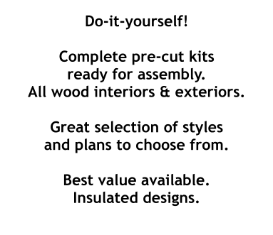 Do-it-yourself!  Complete pre-cut kits ready for assembly. All wood interiors & exteriors.  Great selection of styles and plans to choose from.  Best value available. Insulated designs.